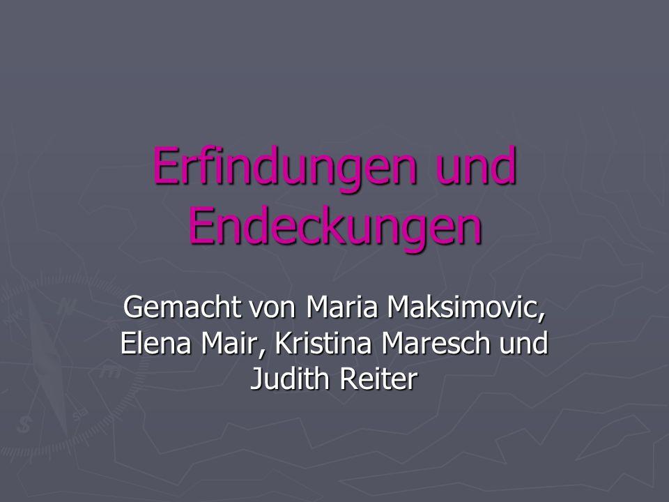 Erfindungen und Endeckungen Gemacht von Maria Maksimovic, Elena Mair, Kristina Maresch und Judith Reiter