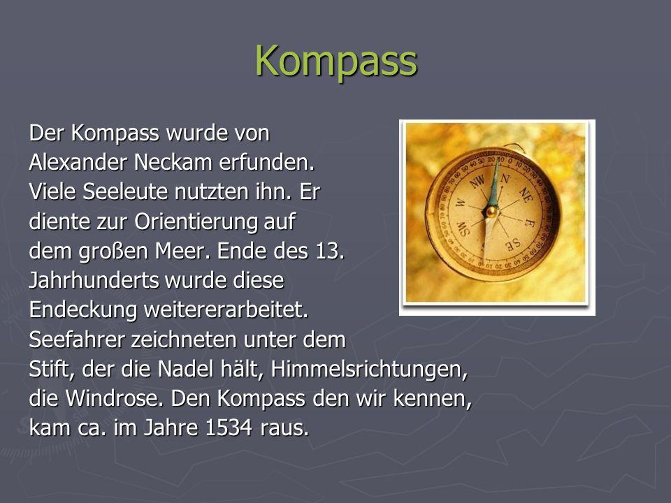 Kompass Der Kompass wurde von Alexander Neckam erfunden. Viele Seeleute nutzten ihn. Er diente zur Orientierung auf dem großen Meer. Ende des 13. Jahr