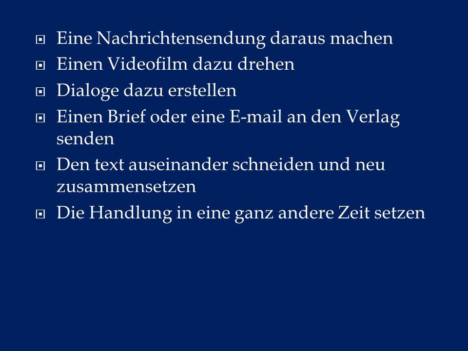 Eine Nachrichtensendung daraus machen Einen Videofilm dazu drehen Dialoge dazu erstellen Einen Brief oder eine E-mail an den Verlag senden Den text au