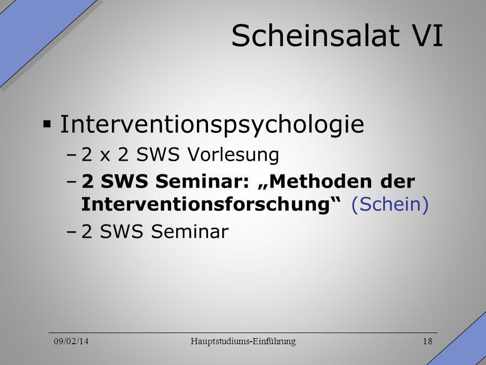 09/02/14Hauptstudiums-Einführung18 Scheinsalat VI Interventionspsychologie –2 x 2 SWS Vorlesung –2 SWS Seminar: Methoden der Interventionsforschung (S