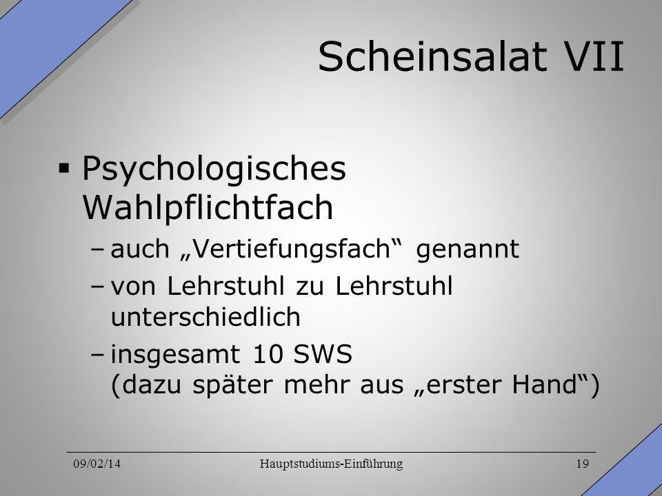 09/02/14Hauptstudiums-Einführung19 Scheinsalat VII Psychologisches Wahlpflichtfach –auch Vertiefungsfach genannt –von Lehrstuhl zu Lehrstuhl unterschi