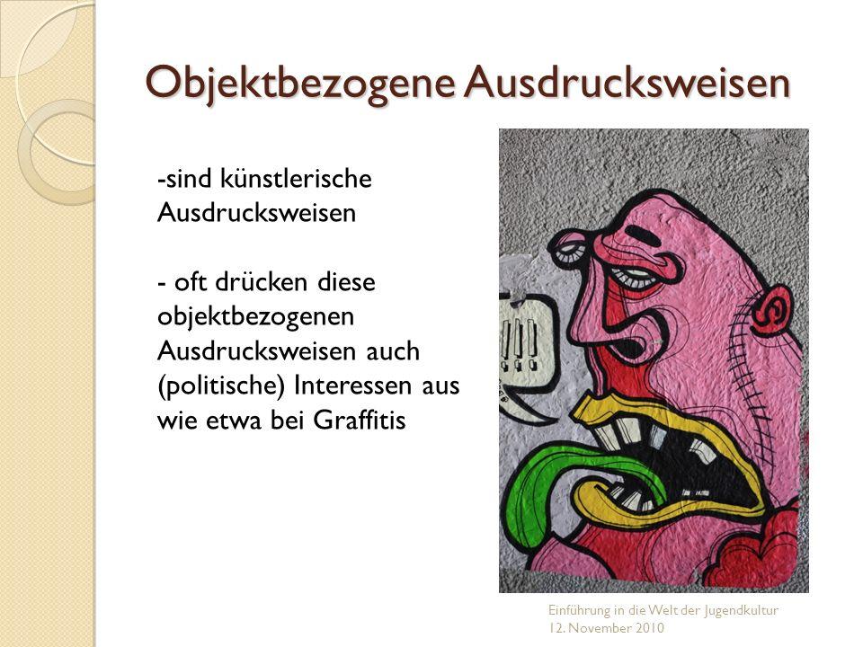 Objektbezogene Ausdrucksweisen Einführung in die Welt der Jugendkultur 12. November 2010 -sind künstlerische Ausdrucksweisen - oft drücken diese objek