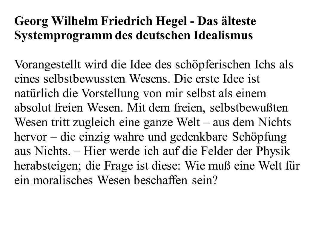 Georg Wilhelm Friedrich Hegel - Das älteste Systemprogramm des deutschen Idealismus Vorangestellt wird die Idee des schöpferischen Ichs als eines selbstbewussten Wesens.
