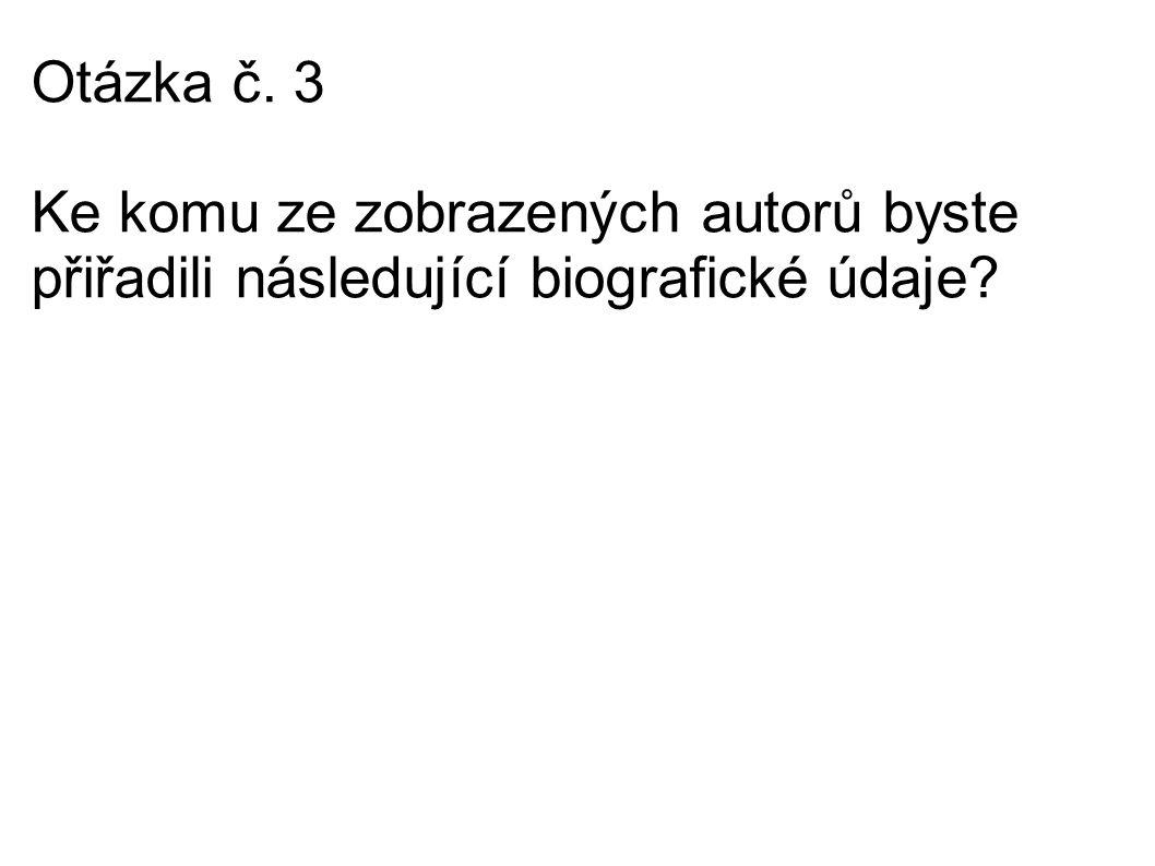 Otázka č. 3 Ke komu ze zobrazených autorů byste přiřadili následující biografické údaje