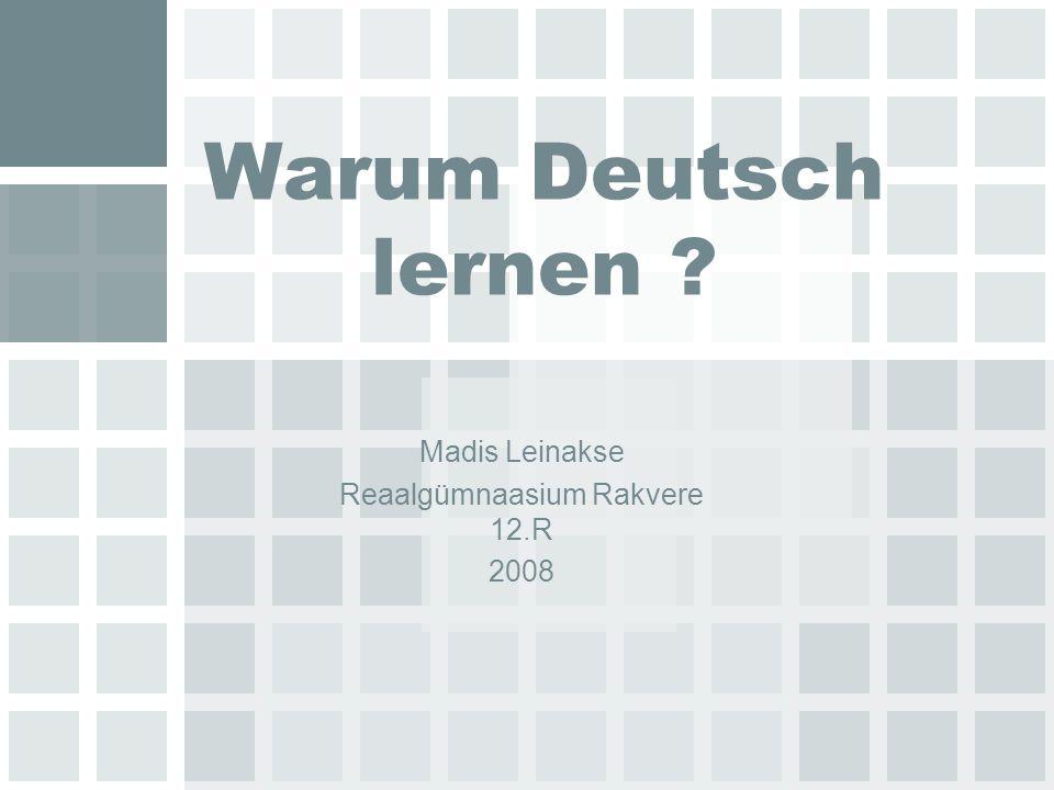 Warum Deutsch lernen ? Madis Leinakse Reaalgümnaasium Rakvere 12.R 2008