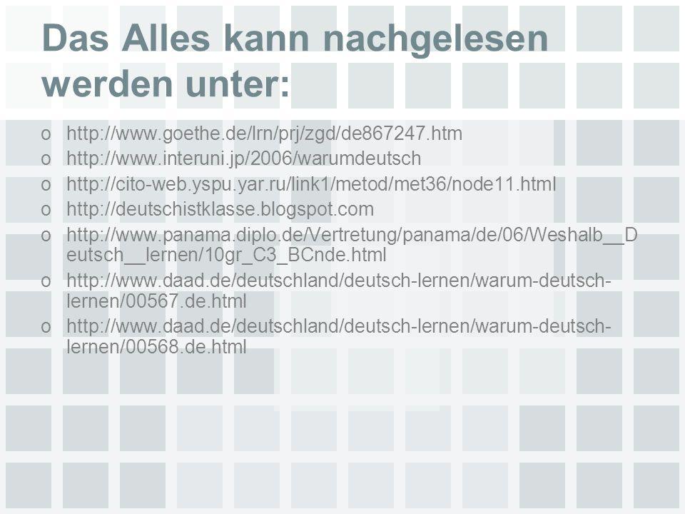 Das Alles kann nachgelesen werden unter: ohttp://www.goethe.de/lrn/prj/zgd/de867247.htm ohttp://www.interuni.jp/2006/warumdeutsch ohttp://cito-web.yspu.yar.ru/link1/metod/met36/node11.html ohttp://deutschistklasse.blogspot.com ohttp://www.panama.diplo.de/Vertretung/panama/de/06/Weshalb__D eutsch__lernen/10gr_C3_BCnde.html ohttp://www.daad.de/deutschland/deutsch-lernen/warum-deutsch- lernen/00567.de.html ohttp://www.daad.de/deutschland/deutsch-lernen/warum-deutsch- lernen/00568.de.html