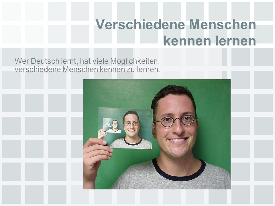 Verschiedene Menschen kennen lernen Wer Deutsch lernt, hat viele Möglichkeiten, verschiedene Menschen kennen zu lernen.