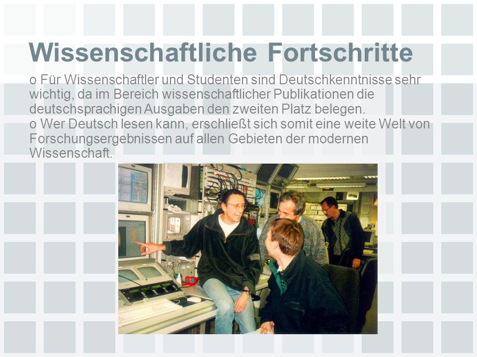 Wissenschaftliche Fortschritte o Für Wissenschaftler und Studenten sind Deutschkenntnisse sehr wichtig, da im Bereich wissenschaftlicher Publikationen die deutschsprachigen Ausgaben den zweiten Platz belegen.