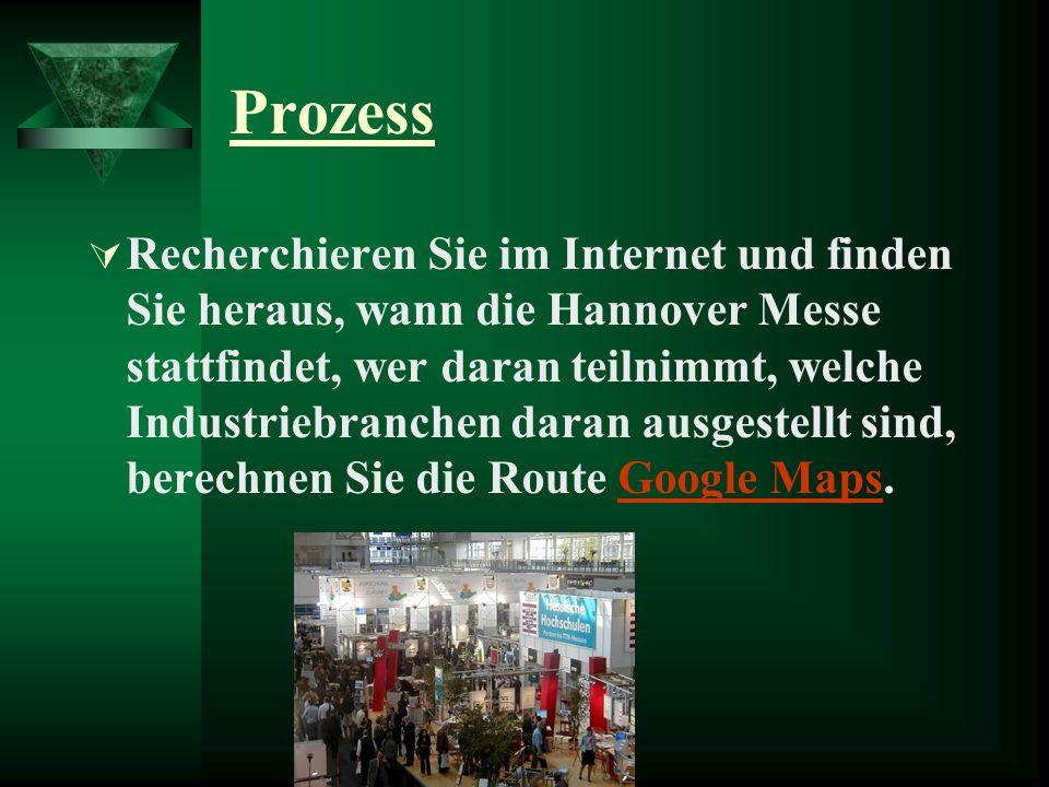 Prozess Recherchieren Sie im Internet und finden Sie heraus, wann die Hannover Messe stattfindet, wer daran teilnimmt, welche Industriebranchen daran ausgestellt sind, berechnen Sie die Route Google Maps.Google Maps