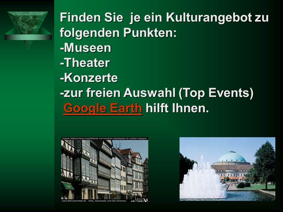 Finden Sie je ein Kulturangebot zu folgenden Punkten: -Museen-Theater-Konzerte -zur freien Auswahl (Top Events) Google Earth hilft Ihnen.