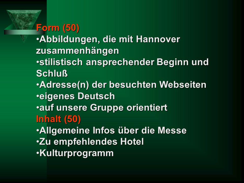 Form (50) Abbildungen, die mit Hannover zusammenhängenAbbildungen, die mit Hannover zusammenhängen stilistisch ansprechender Beginn und Schlußstilistisch ansprechender Beginn und Schluß Adresse(n) der besuchten WebseitenAdresse(n) der besuchten Webseiten eigenes Deutscheigenes Deutsch auf unsere Gruppe orientiertauf unsere Gruppe orientiert Inhalt (50) Allgemeine Infos über die MesseAllgemeine Infos über die Messe Zu empfehlendes HotelZu empfehlendes Hotel KulturprogrammKulturprogramm