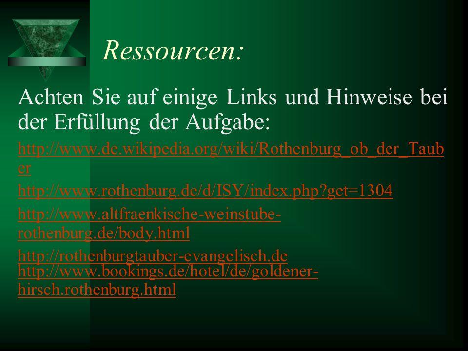 Ressourcen: Achten Sie auf einige Links und Hinweise bei der Erfüllung der Aufgabe: http://www.de.wikipedia.org/wiki/Rothenburg_ob_der_Taub er http://www.rothenburg.de/d/ISY/index.php?get=1304 http://www.altfraenkische-weinstube- rothenburg.de/body.html http://rothenburgtauber-evangelisch.de http://www.bookings.de/hotel/de/goldener- hirsch.rothenburg.html