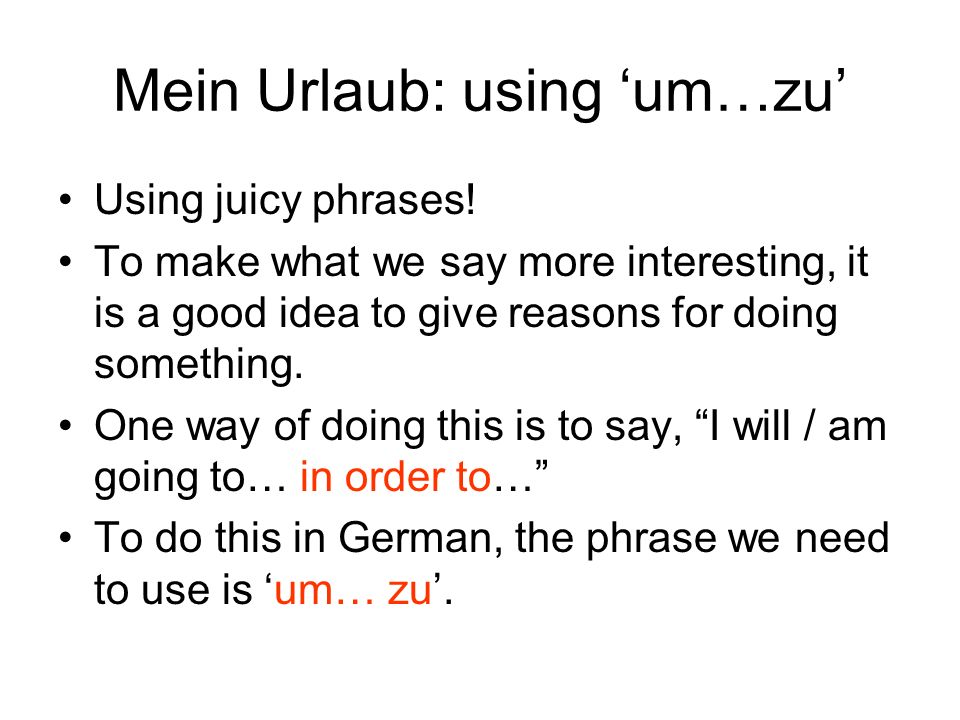 Mein Urlaub: using um…zu Using juicy phrases! To make what we say more interesting, it is a good idea to give reasons for doing something. One way of