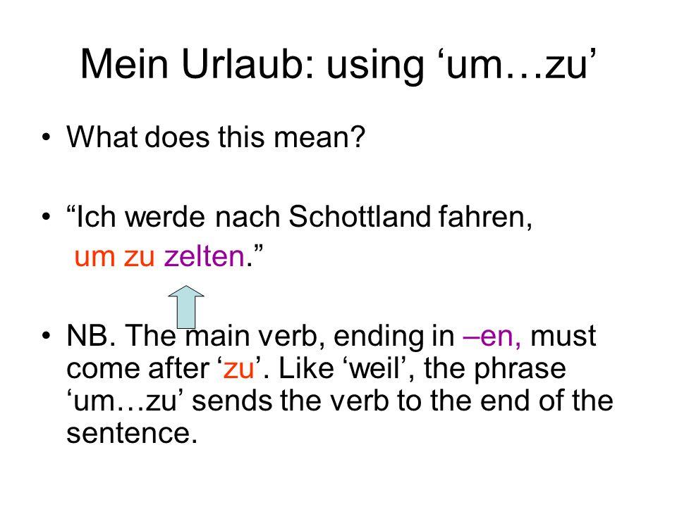 Mein Urlaub: using um…zu What does this mean? Ich werde nach Schottland fahren, um zu zelten. NB. The main verb, ending in –en, must come after zu. Li