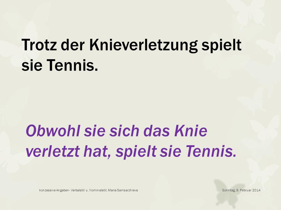 Trotz der Knieverletzung spielt sie Tennis. Obwohl sie sich das Knie verletzt hat, spielt sie Tennis. Sonntag, 9. Februar 2014konzessive Angaben- Verb