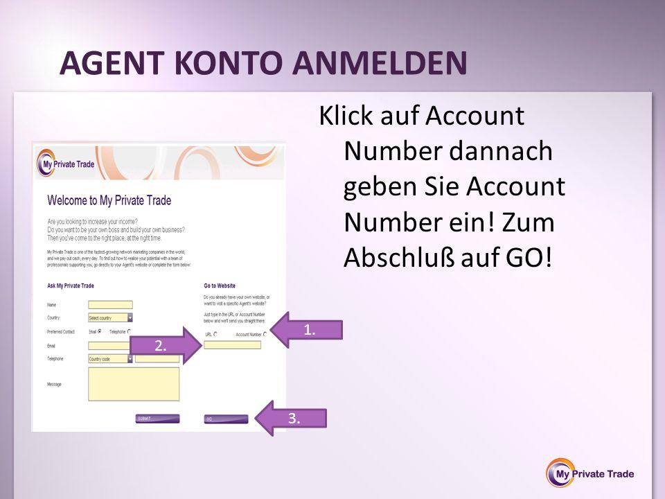 Klick auf Account Number dannach geben Sie Account Number ein! Zum Abschluß auf GO! AGENT KONTO ANMELDEN 1. 2. 3.