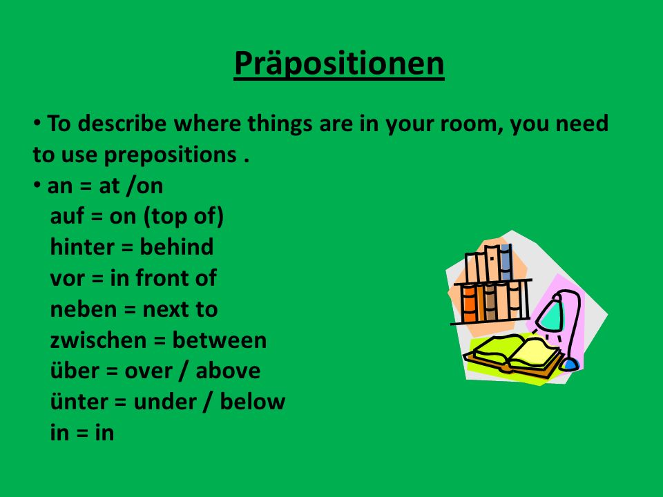 When describing the POSITION of things in your room, all these prepositions are followed by the DATIVE case.