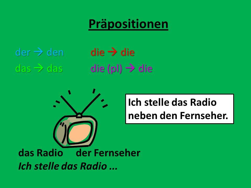 der dendie die das dasdie (pl) die Präpositionen das Radio der Fernseher Ich stelle das Radio... Ich stelle das Radio neben den Fernseher.