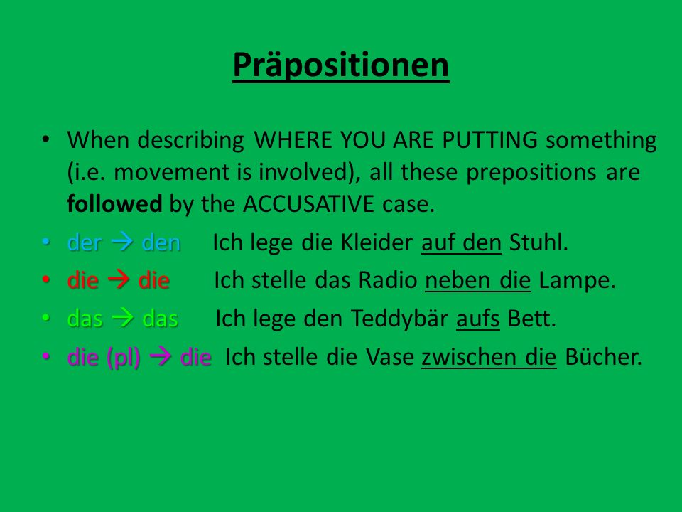 When describing WHERE YOU ARE PUTTING something (i.e. movement is involved), all these prepositions are followed by the ACCUSATIVE case. der den der d
