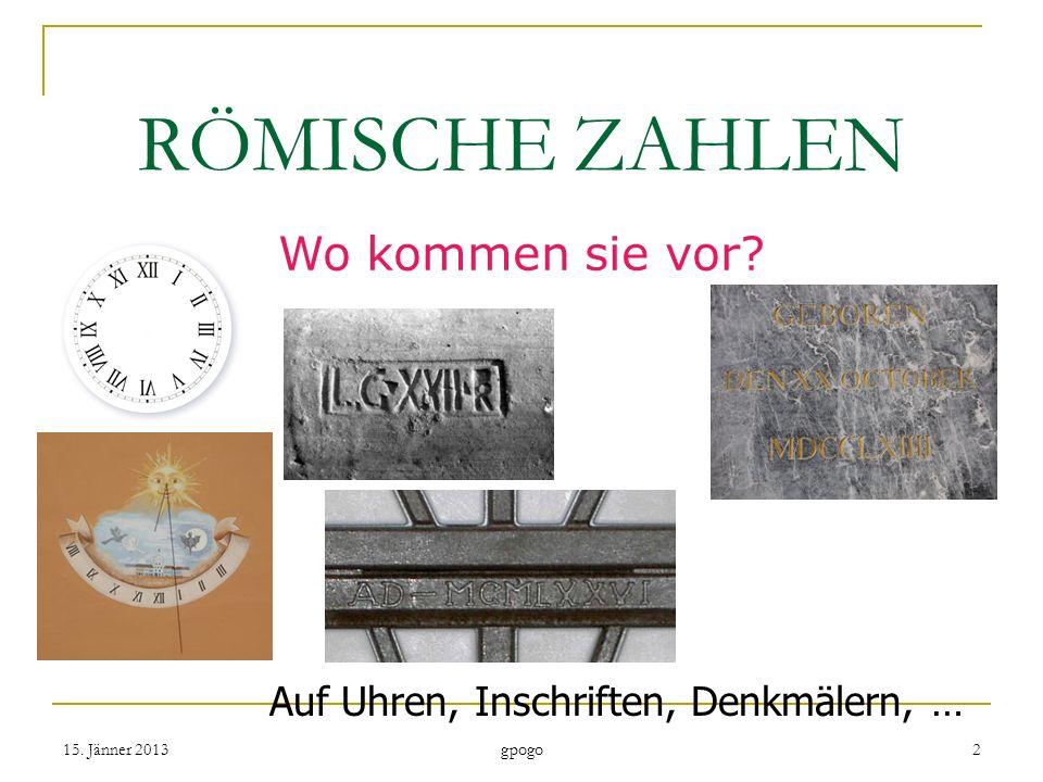 RÖMISCHE ZAHLEN Wo kommen sie vor? Auf Uhren, Inschriften, Denkmälern, … 15. Jänner 20132 gpogo