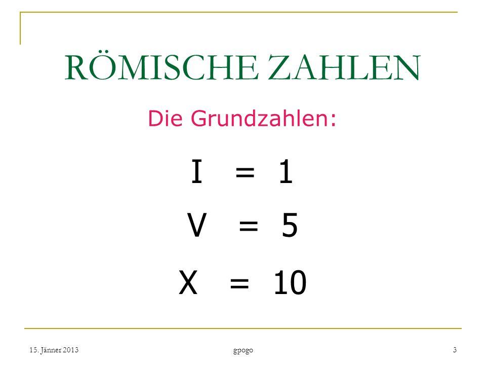 RÖMISCHE ZAHLEN Die Grundzahlen: I = 1 V = 5 X = 10 15. Jänner 20133 gpogo