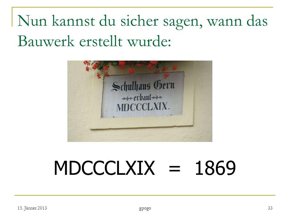 Nun kannst du sicher sagen, wann das Bauwerk erstellt wurde: MDCCCLXIX = 1869 15.