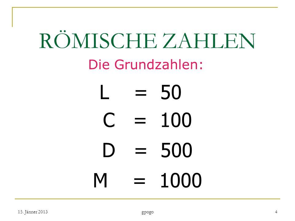 RÖMISCHE ZAHLEN Die Grundzahlen: L = 50 C = 100 D = 500 M = 1000 15. Jänner 20134 gpogo