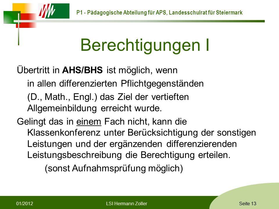P1 - Pädagogische Abteilung für APS, Landesschulrat für Steiermark Formatvorlage © Rene Patak Seite 13 Berechtigungen I Übertritt in AHS/BHS ist möglich, wenn in allen differenzierten Pflichtgegenständen (D., Math., Engl.) das Ziel der vertieften Allgemeinbildung erreicht wurde.