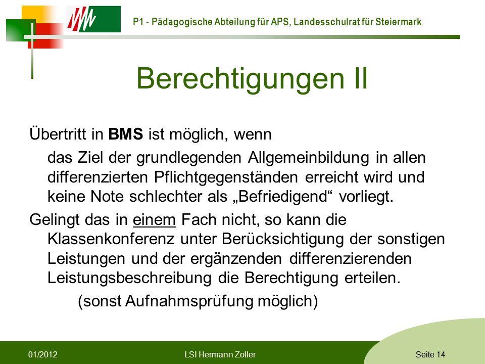 P1 - Pädagogische Abteilung für APS, Landesschulrat für Steiermark Formatvorlage © Rene Patak Seite 14 Berechtigungen II Übertritt in BMS ist möglich, wenn das Ziel der grundlegenden Allgemeinbildung in allen differenzierten Pflichtgegenständen erreicht wird und keine Note schlechter als Befriedigend vorliegt.