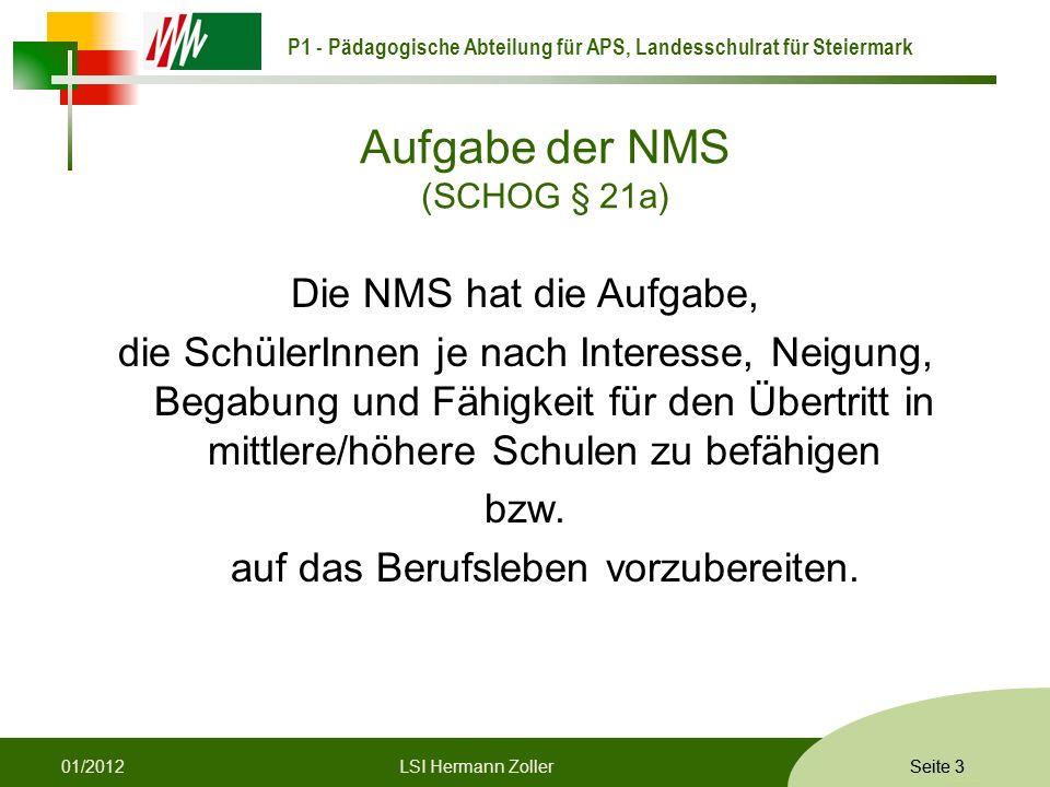 P1 - Pädagogische Abteilung für APS, Landesschulrat für Steiermark Formatvorlage © Rene Patak Seite 3 Aufgabe der NMS (SCHOG § 21a) Die NMS hat die Aufgabe, die SchülerInnen je nach Interesse, Neigung, Begabung und Fähigkeit für den Übertritt in mittlere/höhere Schulen zu befähigen bzw.