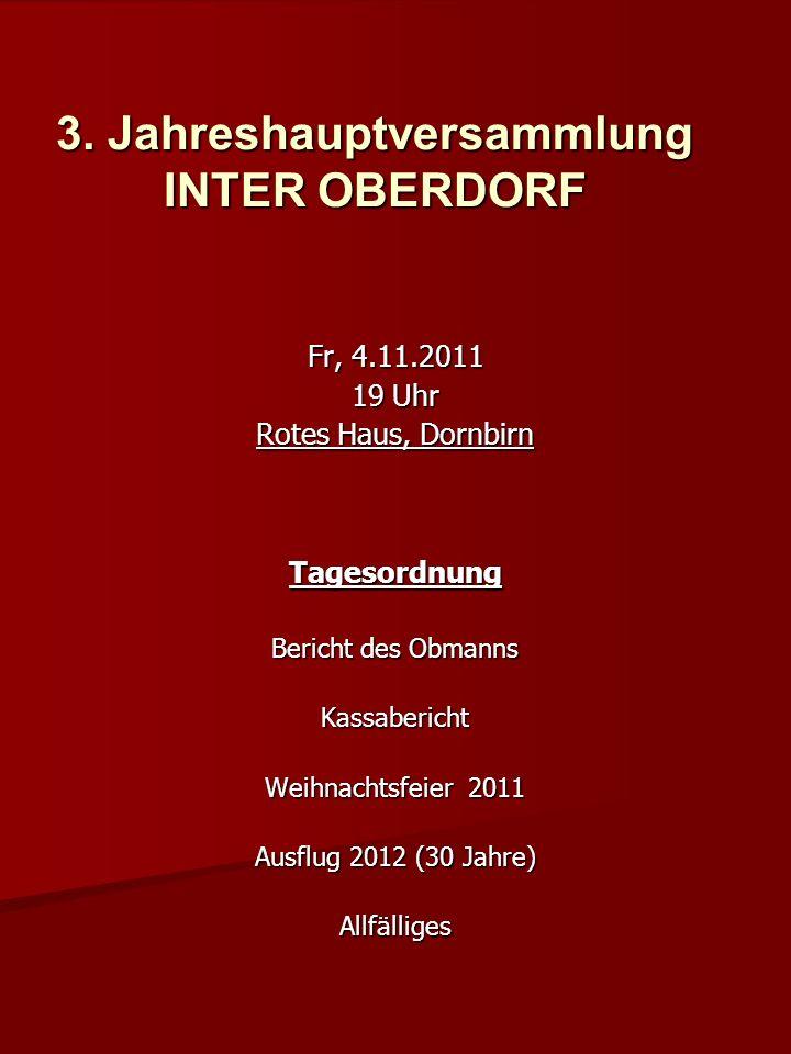 3. Jahreshauptversammlung INTER OBERDORF Fr, 4.11.2011 19 Uhr Rotes Haus, Dornbirn Tagesordnung Bericht des Obmanns Kassabericht Weihnachtsfeier 2011