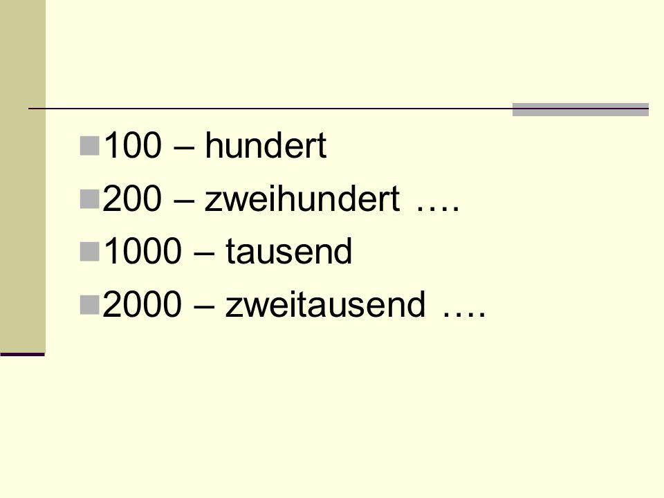 100 – hundert 200 – zweihundert …. 1000 – tausend 2000 – zweitausend ….