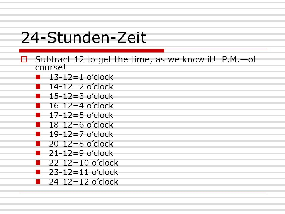 24-Stunden-Zeit Subtract 12 to get the time, as we know it! P.M.of course! 13-12=1 oclock 14-12=2 oclock 15-12=3 oclock 16-12=4 oclock 17-12=5 oclock