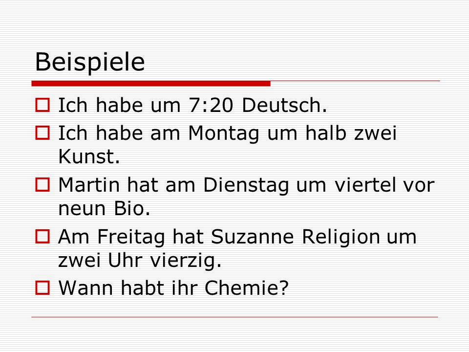Beispiele Ich habe um 7:20 Deutsch. Ich habe am Montag um halb zwei Kunst. Martin hat am Dienstag um viertel vor neun Bio. Am Freitag hat Suzanne Reli