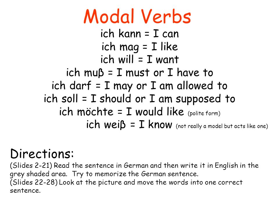 Modal Verbs ich kann = I can ich mag = I like ich will = I want ich muβ = I must or I have to ich darf = I may or I am allowed to ich soll = I should