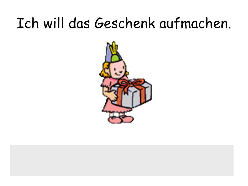 Ich will das Geschenk aufmachen.