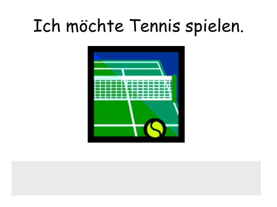 Ich möchte Tennis spielen.