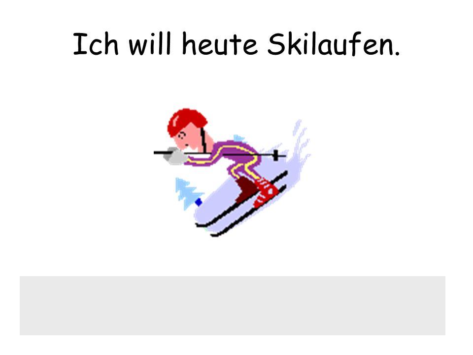 Ich will heute Skilaufen.