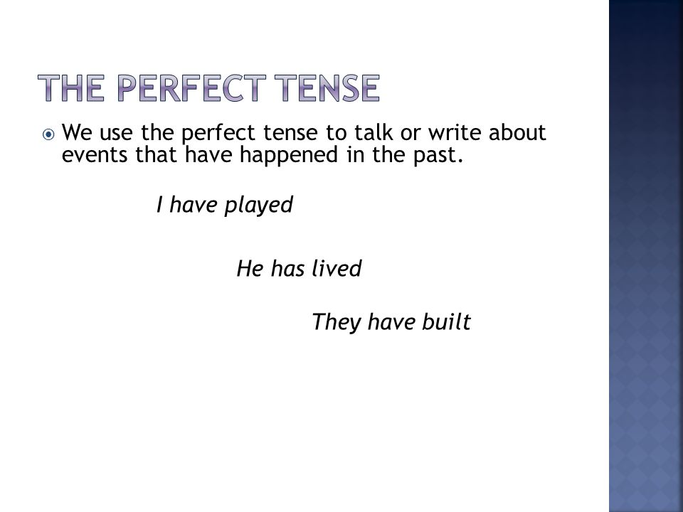 We use the perfect tense to talk or write about events that have happened in the past. I have played He has lived They have built
