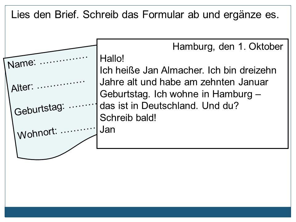 Name: …………… Alter: …………… Geburtstag: …………. Wohnort: …………… Hamburg, den 1. Oktober Hallo! Ich heiße Jan Almacher. Ich bin dreizehn Jahre alt und habe a