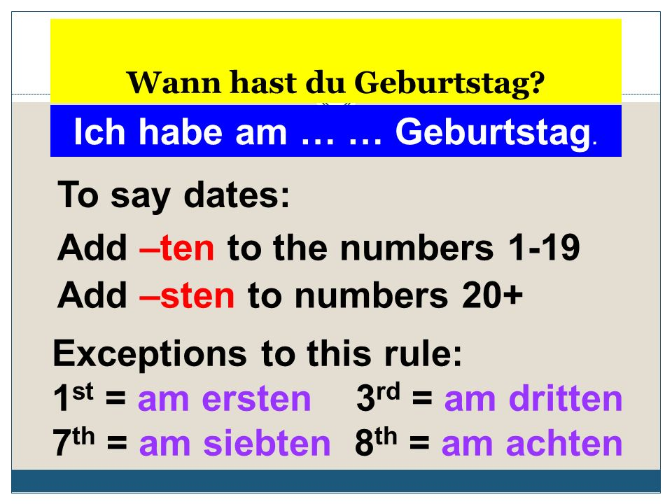Wann hast du Geburtstag? Ich habe am … … Geburtstag. Add –ten to the numbers 1-19 Add –sten to numbers 20+ Exceptions to this rule: 1 st = am ersten 3
