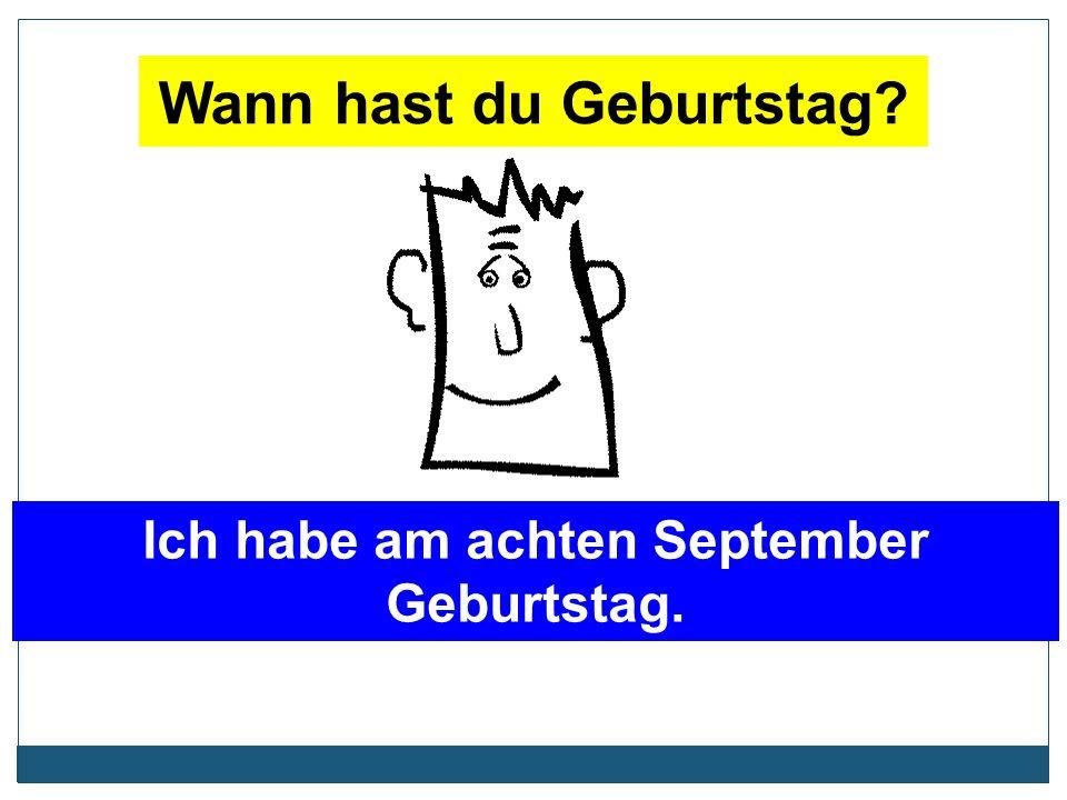 Wann hast du Geburtstag? Ich habe am achten September Geburtstag.