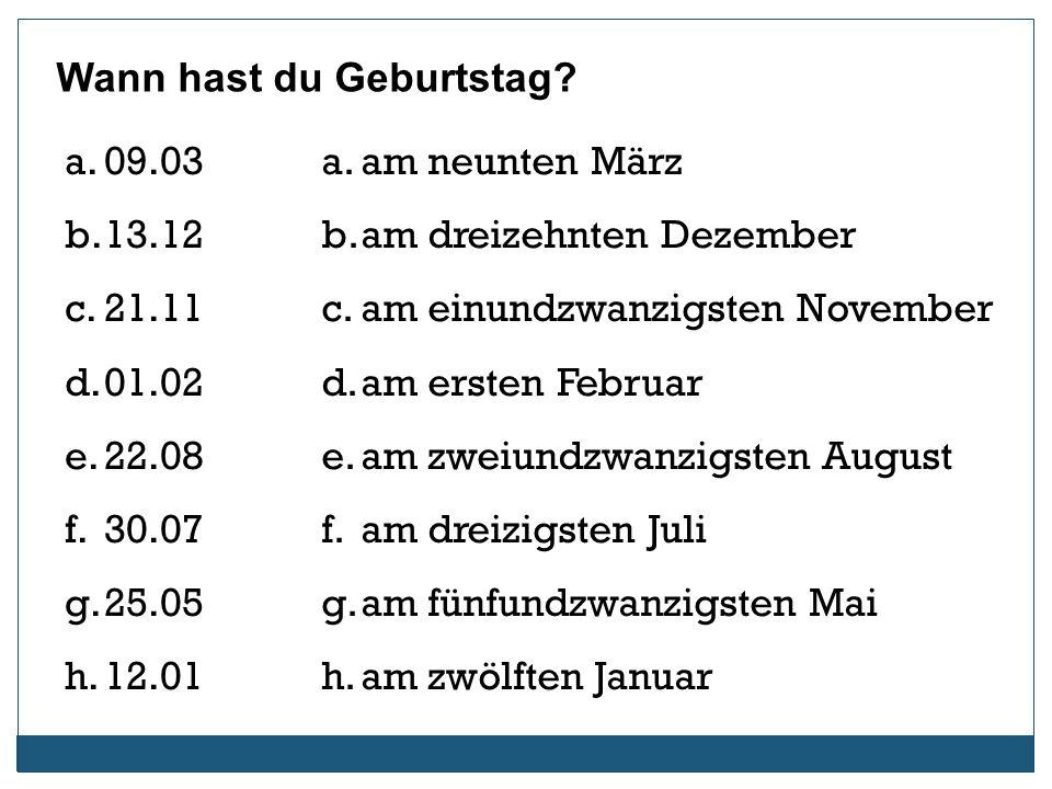 Wann hast du Geburtstag? a.09.03 b.13.12 c.21.11 d.01.02 e.22.08 f.30.07 g.25.05 h.12.01 a.am neunten März b.am dreizehnten Dezember c.am einundzwanzi