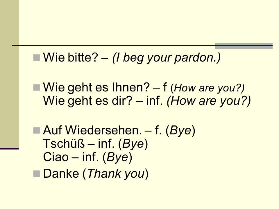 Wie bitte? – (I beg your pardon.) Wie geht es Ihnen? – f (How are you?) Wie geht es dir? – inf. (How are you?) Auf Wiedersehen. – f. (Bye) Tschüß – in