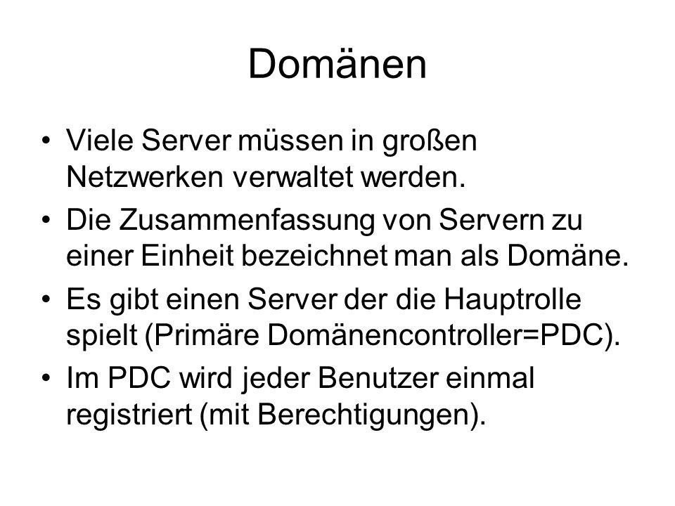 Domänen Viele Server müssen in großen Netzwerken verwaltet werden. Die Zusammenfassung von Servern zu einer Einheit bezeichnet man als Domäne. Es gibt