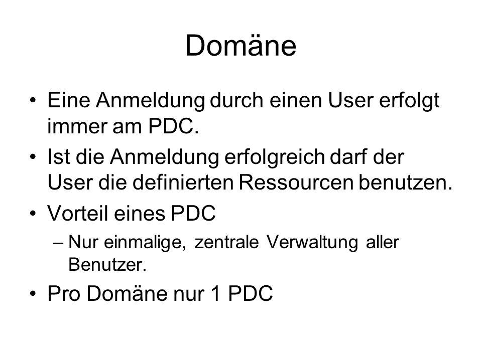 Domäne Eine Anmeldung durch einen User erfolgt immer am PDC. Ist die Anmeldung erfolgreich darf der User die definierten Ressourcen benutzen. Vorteil
