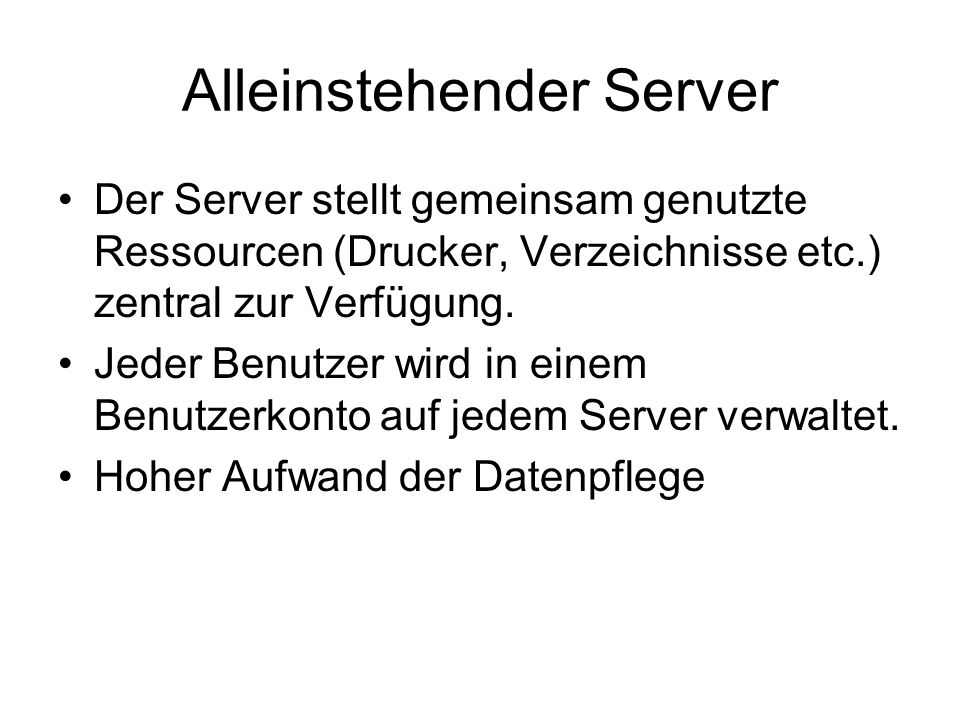 Alleinstehender Server Der Server stellt gemeinsam genutzte Ressourcen (Drucker, Verzeichnisse etc.) zentral zur Verfügung. Jeder Benutzer wird in ein