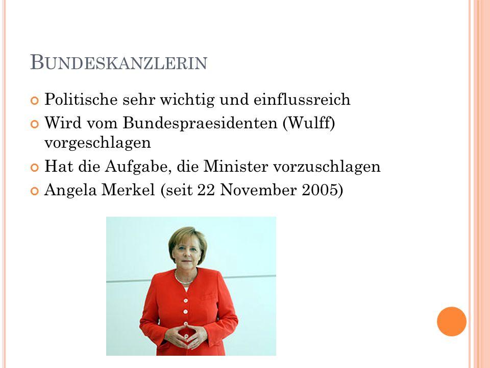 B UNDESKANZLERIN Politische sehr wichtig und einflussreich Wird vom Bundespraesidenten (Wulff) vorgeschlagen Hat die Aufgabe, die Minister vorzuschlag