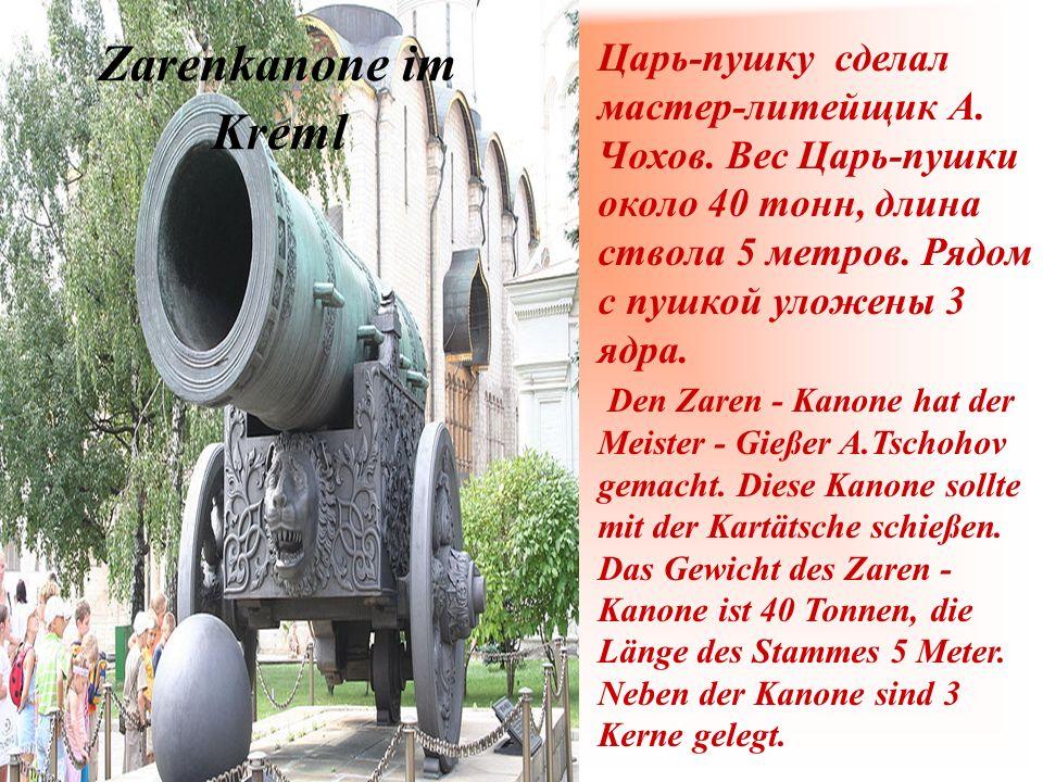 Царь-пушку сделал мастер-литейщик А. Чохов. Вес Царь-пушки около 40 тонн, длина ствола 5 метров. Рядом с пушкой уложены 3 ядра. Den Zaren - Kanone hat