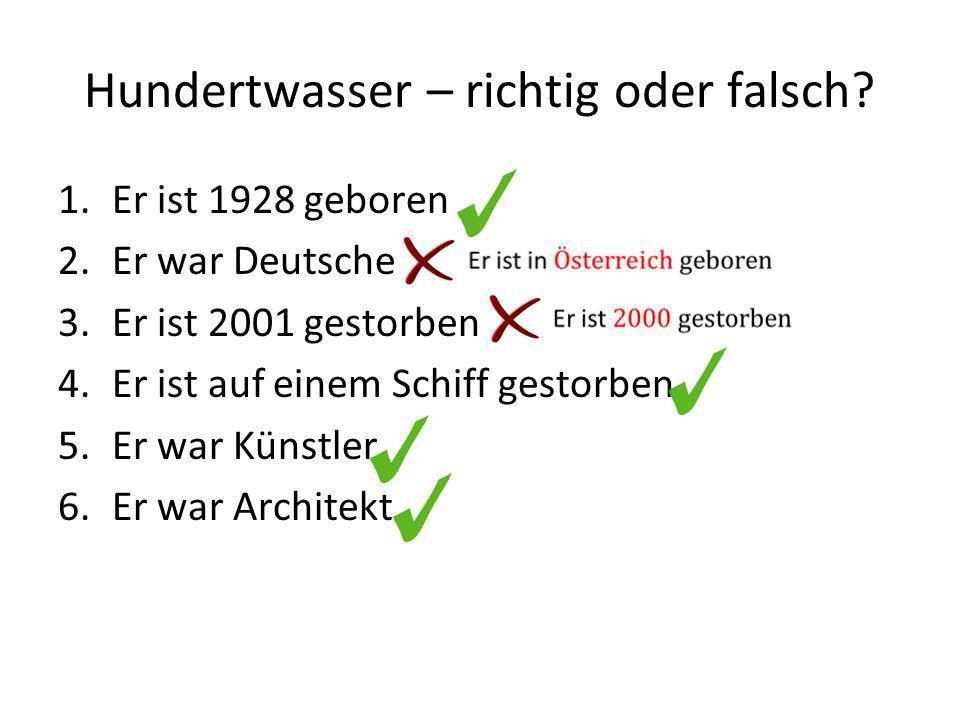 Hundertwasser – richtig oder falsch? 1.Er ist 1928 geboren 2.Er war Deutsche 3.Er ist 2001 gestorben 4.Er ist auf einem Schiff gestorben 5.Er war Küns